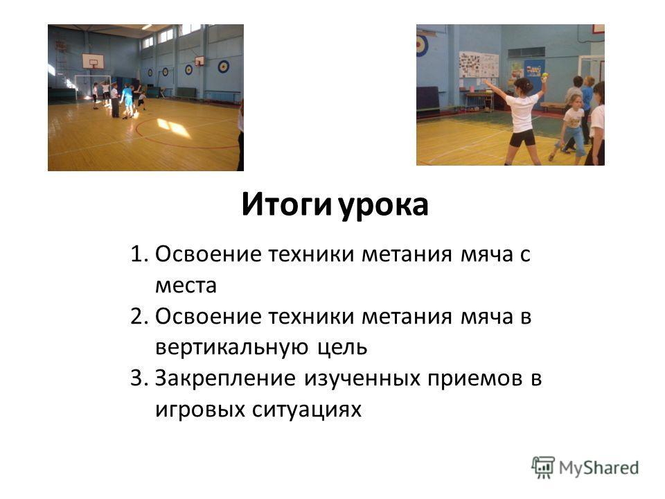 Итоги урока 1. Освоение техники метания мяча с места 2. Освоение техники метания мяча в вертикальную цель 3. Закрепление изученных приемов в игровых ситуациях