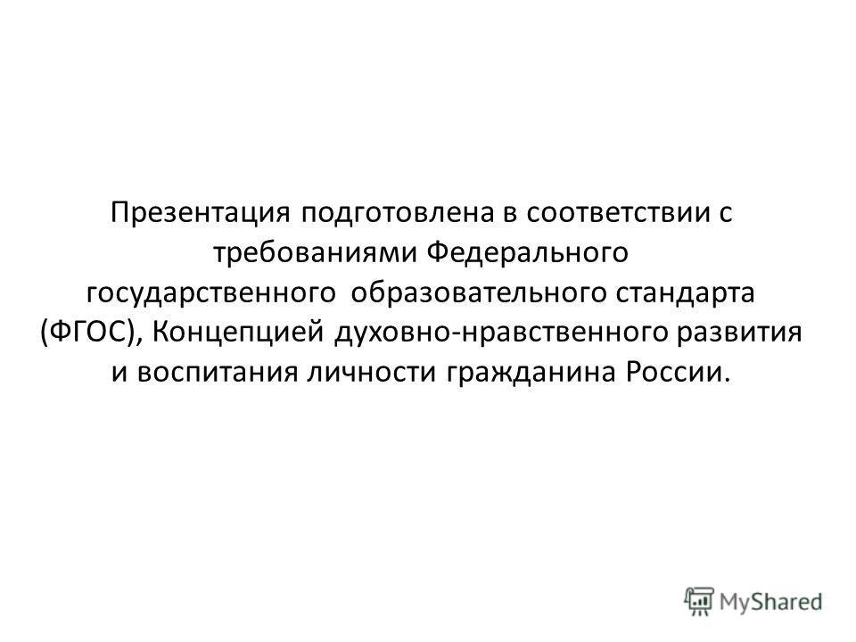 Презентация подготовлена в соответствии с требованиями Федерального государственного образовательного стандарта (ФГОС), Концепцией духовно-нравственного развития и воспитания личности гражданина России.