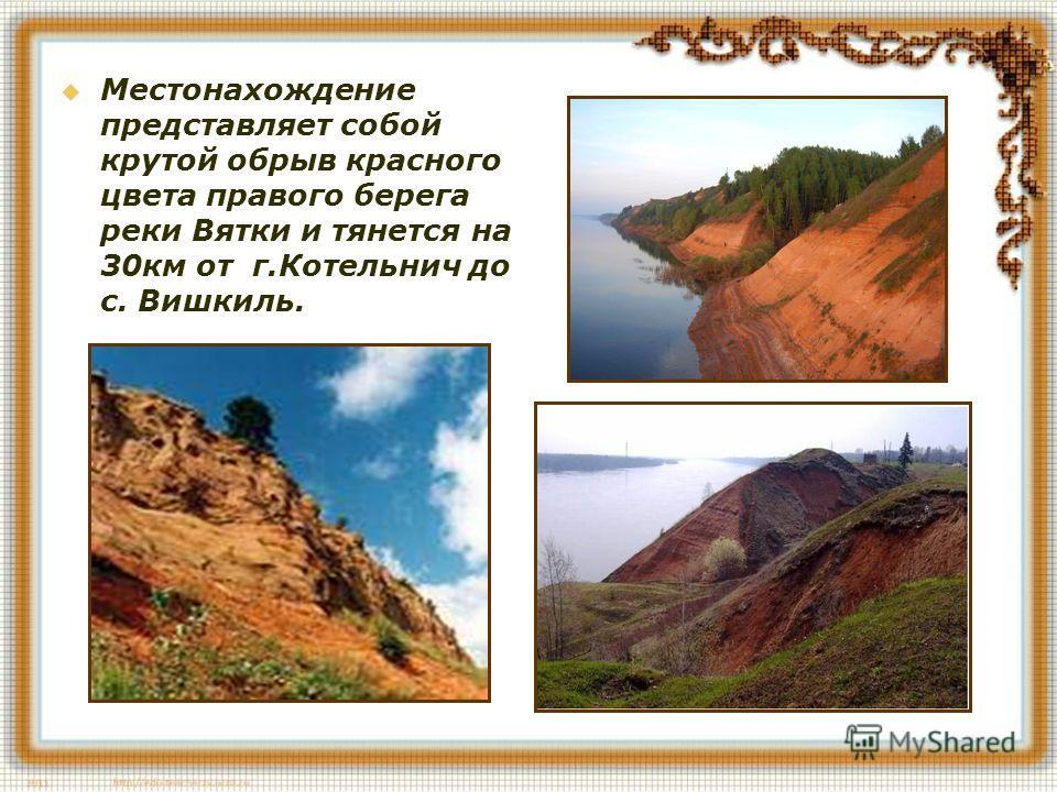 Местонахождение представляет собой крутой обрыв красного цвета правого берега реки Вятки и тянется на 30 км от г.Котельнич до с. Вишкиль.