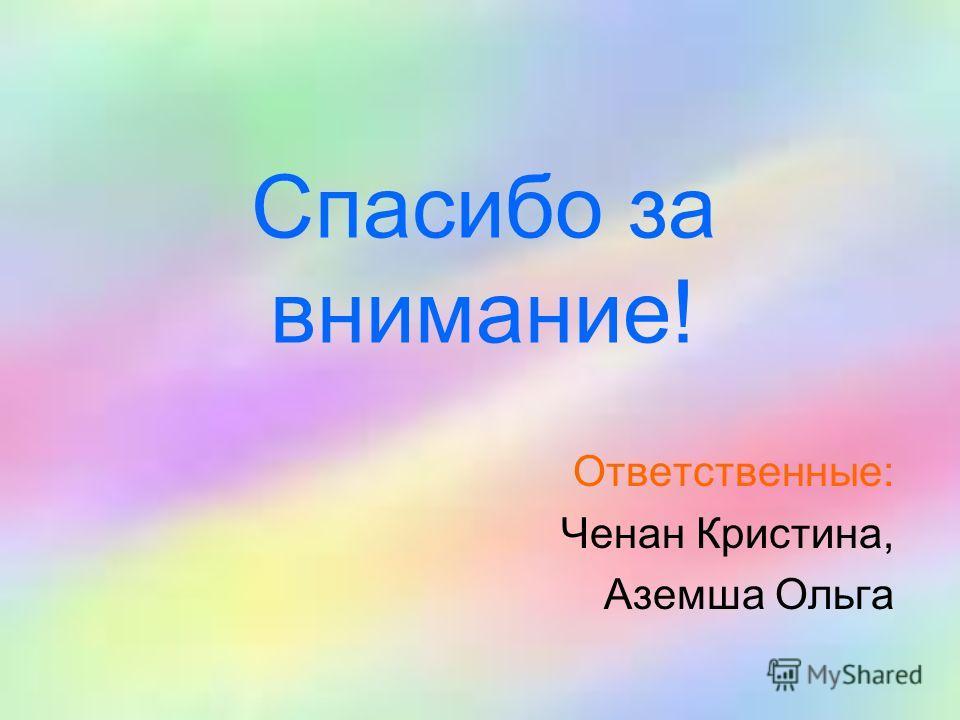 Спасибо за внимание! Ответственные: Ченан Кристина, Аземша Ольга