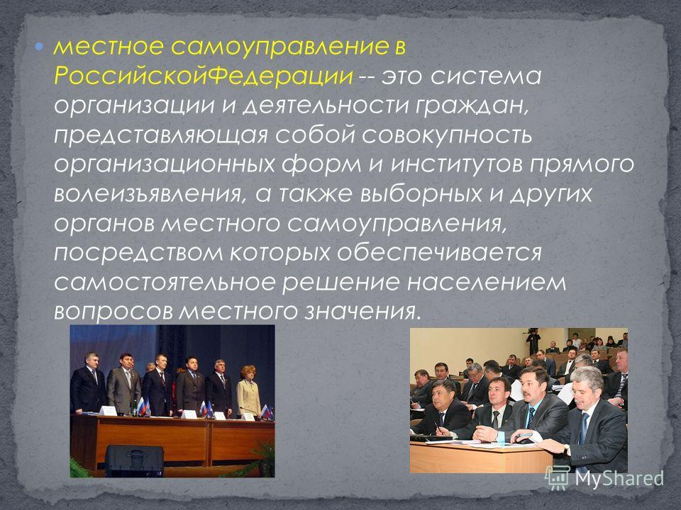 местное самоуправление в Российской Федерации -- это система организации и деятельности граждан, представляющая собой совокупность организационных форм и институтов прямого волеизъявления, а также выборных и других органов местного самоуправления, по