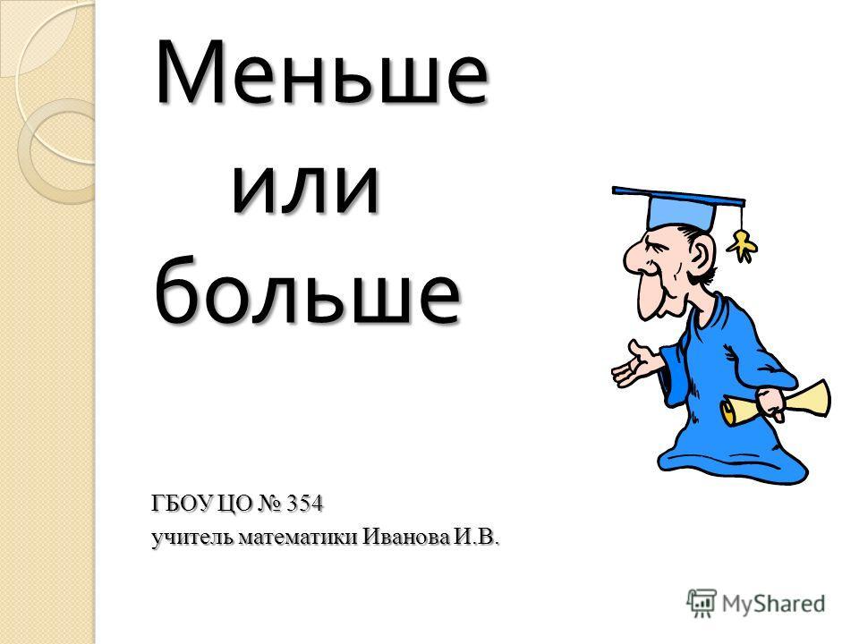 Меньше или или больше ГБОУ ЦО 354 учитель математики Иванова И.В.