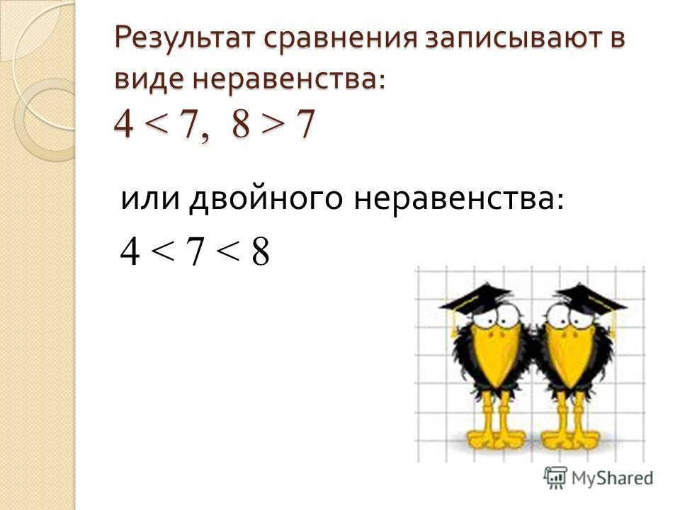 Результат сравнения записывают в виде неравенства : 4 7 или двойного неравенства : 4 < 7 < 8