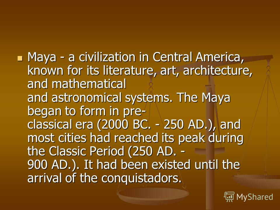 Maya - a civilization in Central America, known for its literature, art, architecture, and mathematical and astronomical systems. The Maya began to form in pre- classical era (2000 BC. - 250 AD.), and most cities had reached its peak during the Class