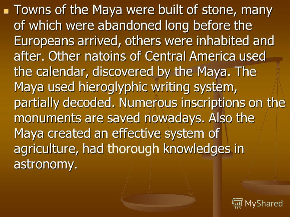 Towns of the Maya were built of stone, many of which were abandoned long before the Europeans arrived, others were inhabited and after. Other natoins of Central America used the calendar, discovered by the Maya. The Maya used hieroglyphic writing sys