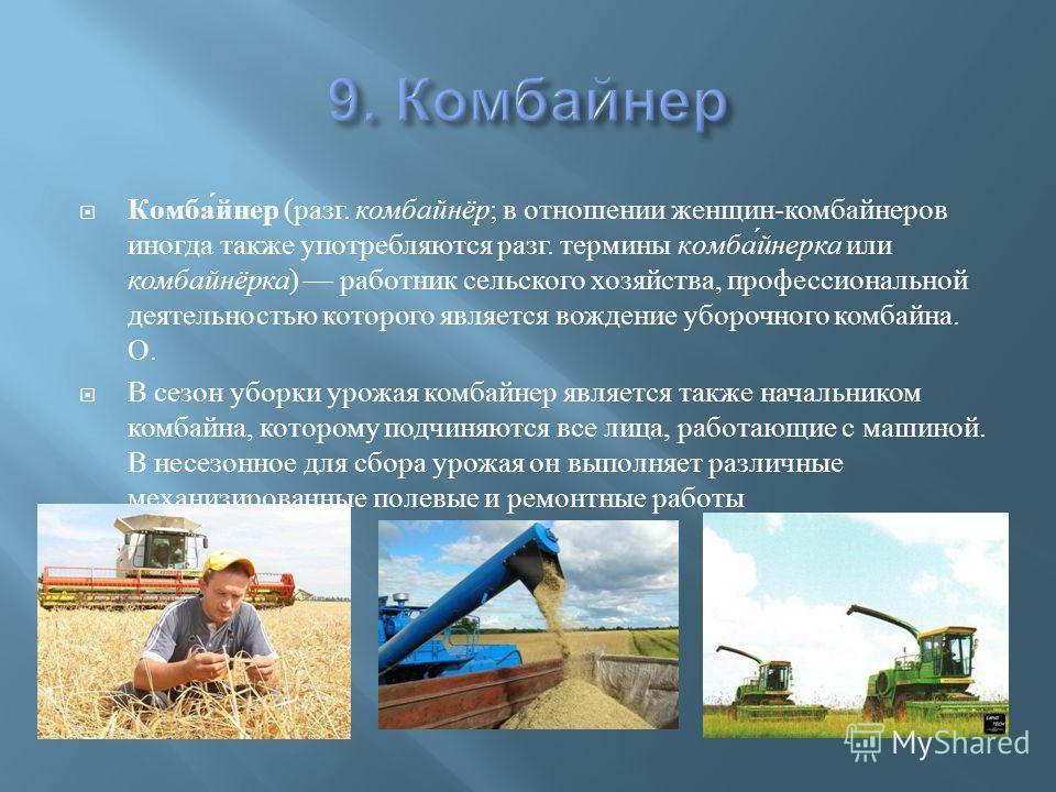 Комбайнер ( разг. комбайнёр ; в отношении женщин - комбайнеров иногда также употребляются разг. термины комбайнерка или комбайнёрка ) работник сельского хозяйства, профессиональной деятельностью которого является вождение уборочного комбайна. О. В се