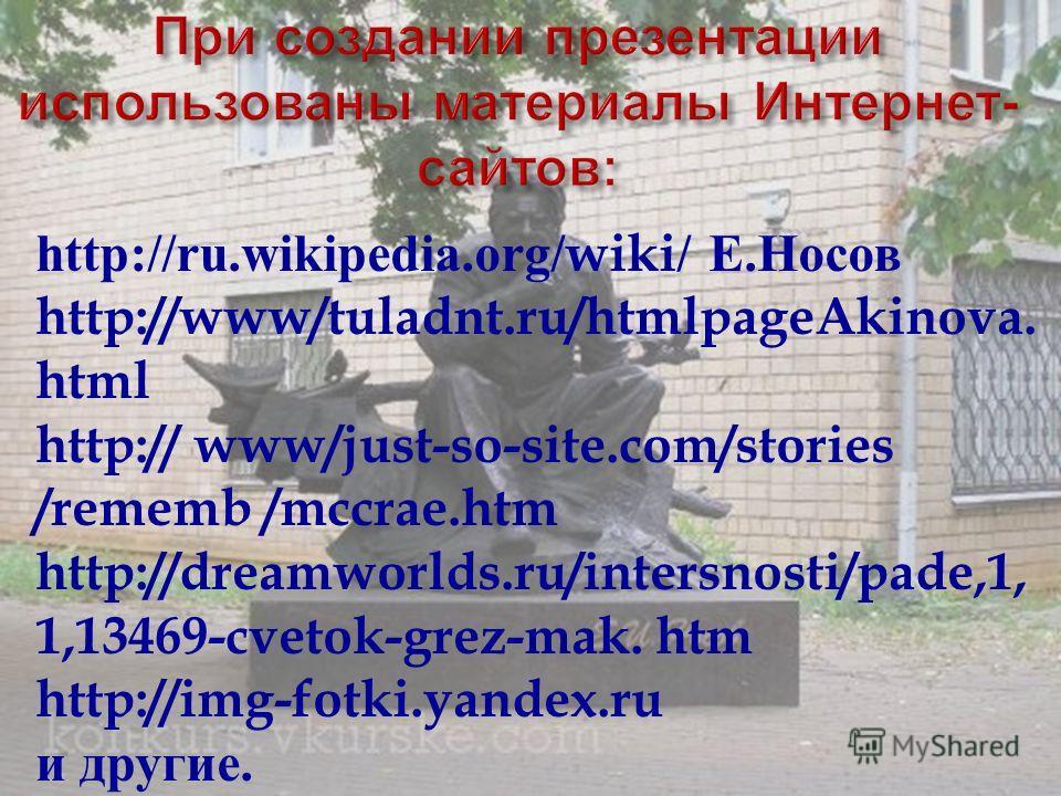 http://ru.wikipedia.org/wiki/ Е. Носов http://www/tuladnt.ru/htmlpageAkinova. html http:// www/just-so-site.com/stories /rememb /mccrae.htm http://dreamworlds.ru/intersnosti/pade,1, 1,13469-cvetok-grez-mak. htm http://img-fotki.yandex.ru и другие.
