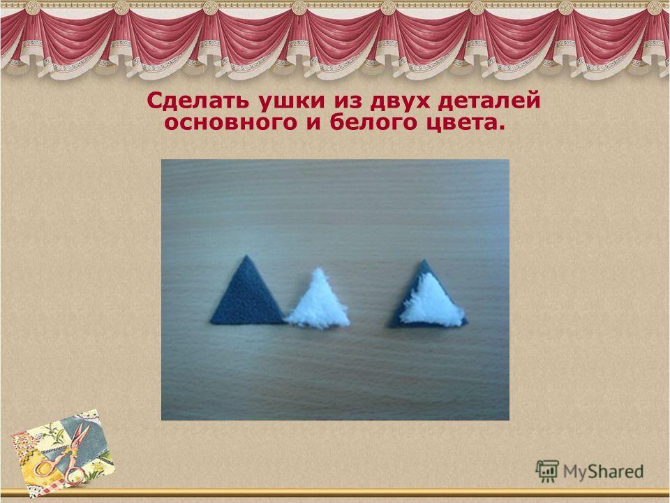 Сделать ушки из двух деталей основного и белого цвета.