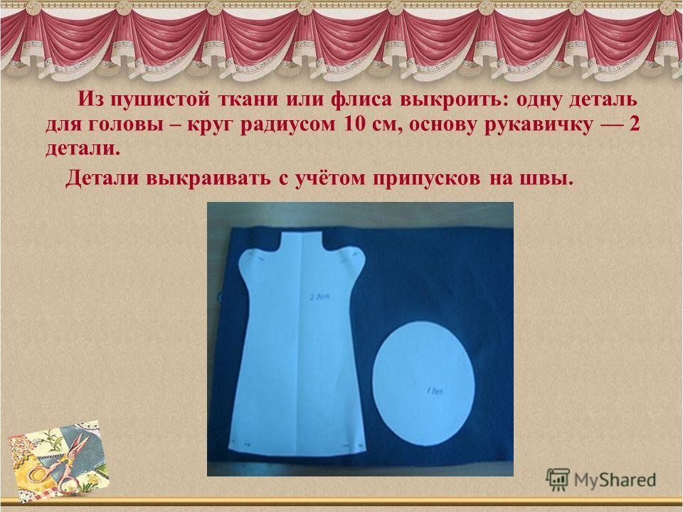 Из пушистой ткани или флиса выкроить: одну деталь для головы – круг радиусом 10 см, основу рукавичку 2 детали. Детали выкраивать с учётом припусков на швы.