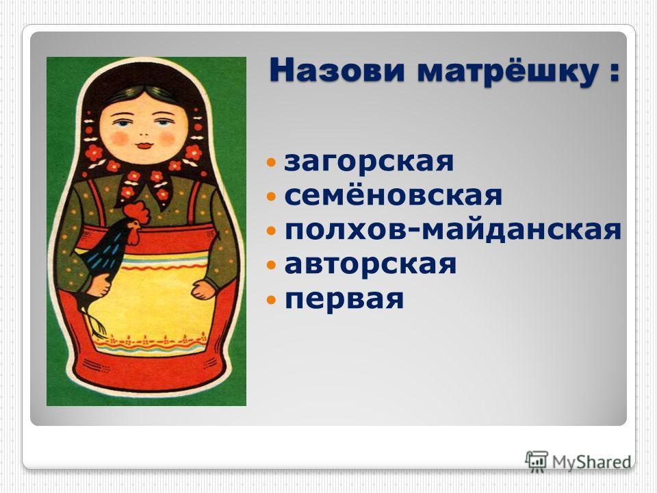 Назови матрёшку : загорская cемёновская полхов-майданская авторская первая