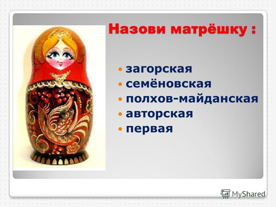 Назови матрёшку : загорская семёновская полхов-майданская авторская первая