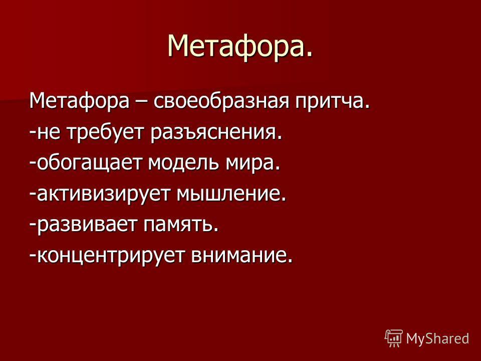 Метафора. Метафора – своеобразная притча. -не требует разъяснения. -обогащает модель мира. -активизирует мышление. -развивает память. -концентрирует внимание.
