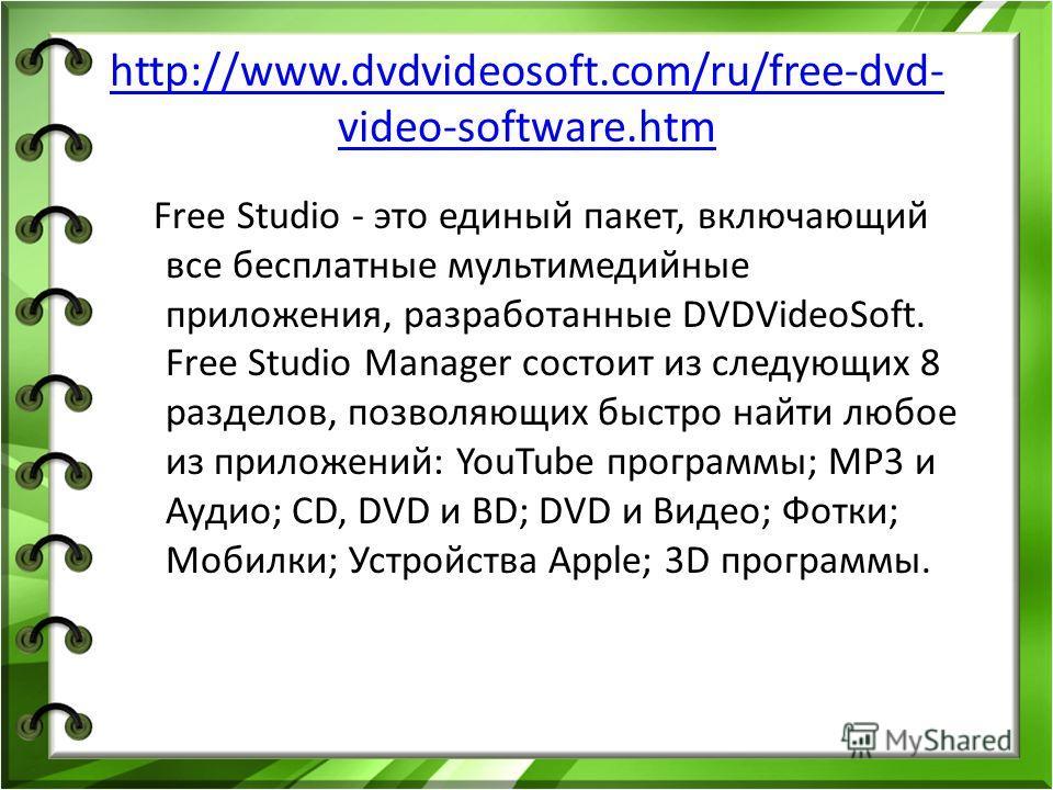 http://www.dvdvideosoft.com/ru/free-dvd- video-software.htm Free Studio - это единый пакет, включающий все бесплатные мультимедийные приложения, разработанные DVDVideoSoft. Free Studio Manager состоит из следующих 8 разделов, позволяющих быстро найти