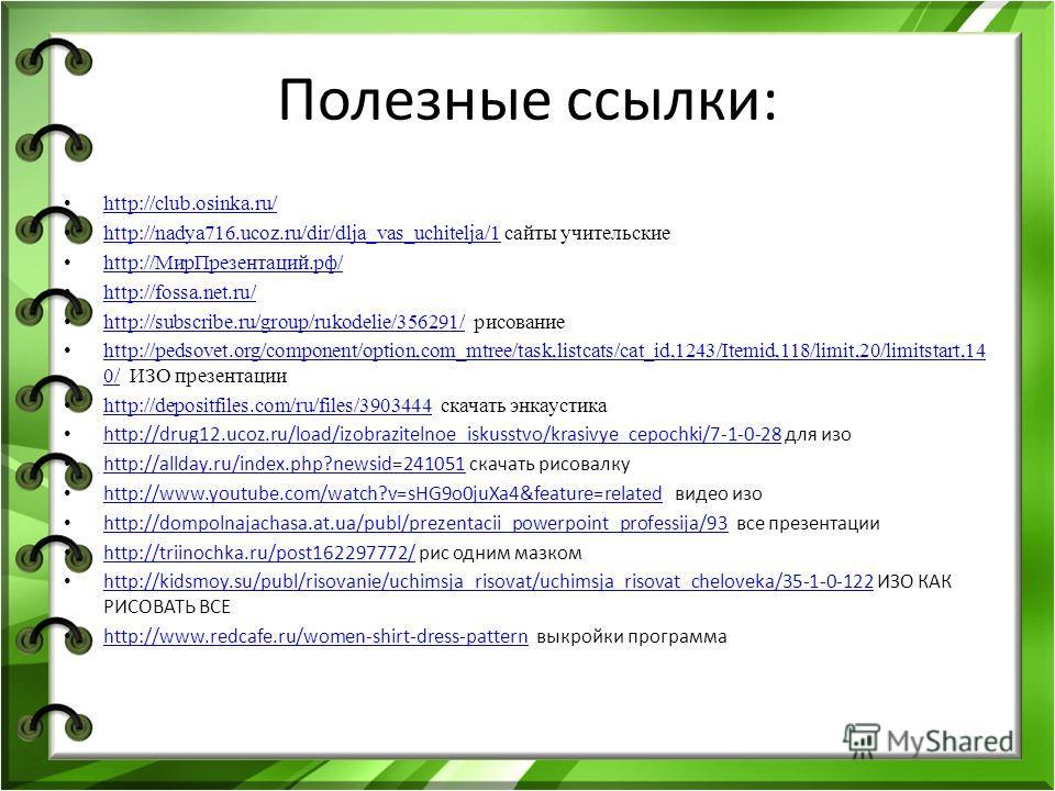 Полезные ссылки: http://club.osinka.ru/ http://nadya716.ucoz.ru/dir/dlja_vas_uchitelja/1 сайты учительские http://nadya716.ucoz.ru/dir/dlja_vas_uchitelja/1 http://Мир Презентаций.рф/ http://fossa.net.ru/ http://subscribe.ru/group/rukodelie/356291/ ри