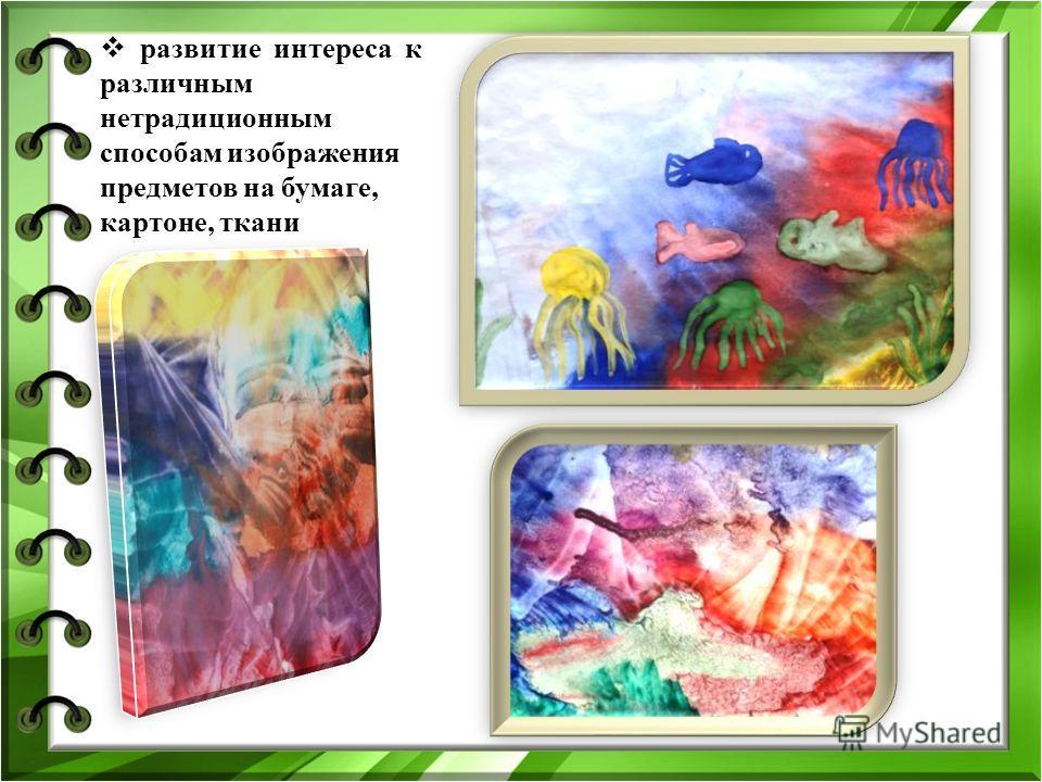 развитие интереса к различным нетрадиционным способам изображения предметов на бумаге, картоне, ткани