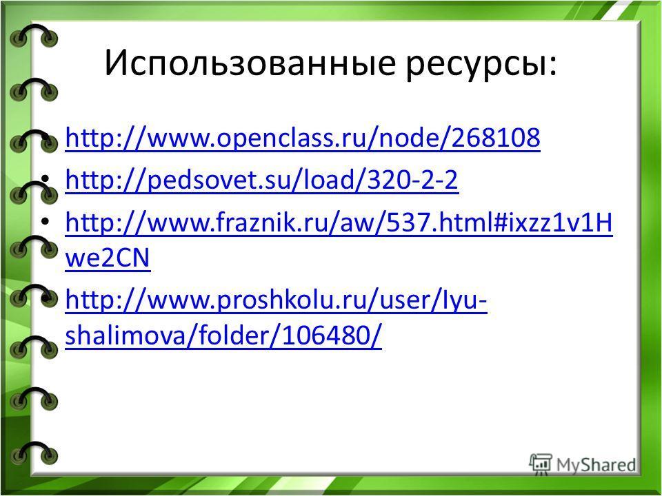 Использованные ресурсы: http://www.openclass.ru/node/268108 http://pedsovet.su/load/320-2-2 http://www.fraznik.ru/aw/537.html#ixzz1v1H we2CN http://www.fraznik.ru/aw/537.html#ixzz1v1H we2CN http://www.proshkolu.ru/user/Iyu- shalimova/folder/106480/ h
