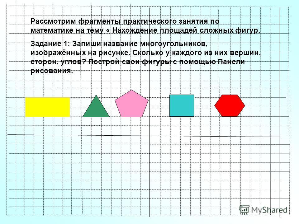Рассмотрим фрагменты практического занятия по математике на тему « Нахождение площадей сложных фигур. Задание 1: Запиши название многоугольников, изображённых на рисунке. Сколько у каждого из них вершин, сторон, углов? Построй свои фигуры с помощью П