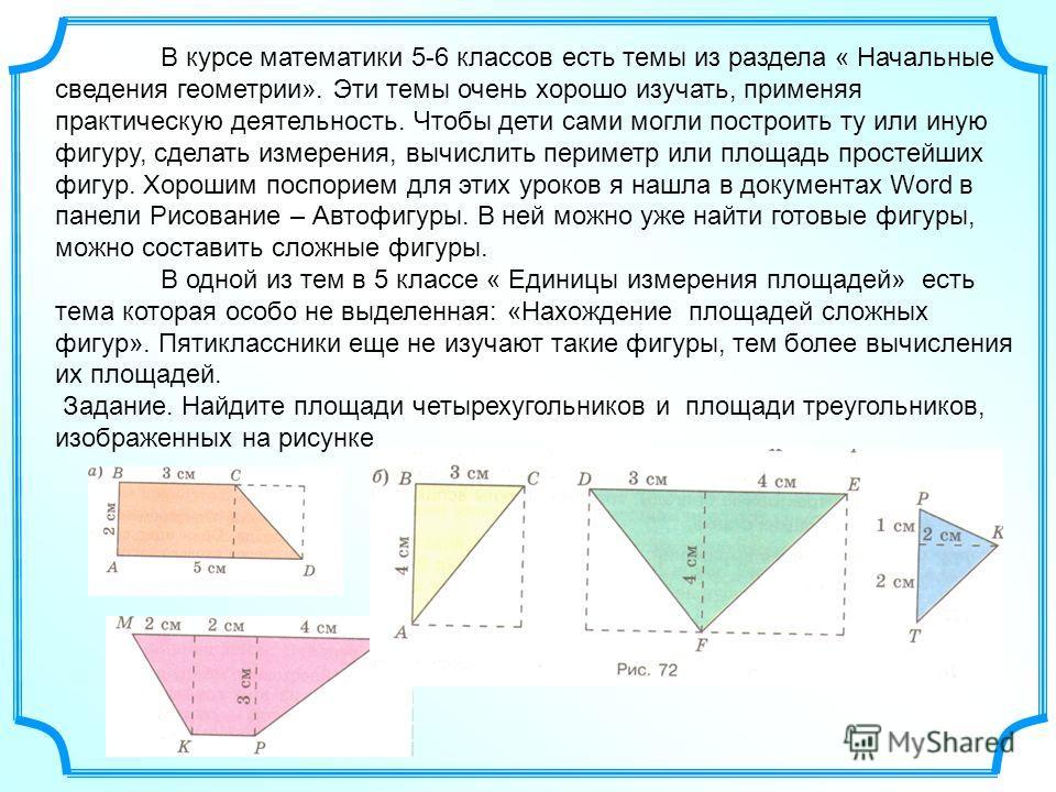 В курсе математики 5-6 классов есть темы из раздела « Начальные сведения геометрии». Эти темы очень хорошо изучать, применяя практическую деятельность. Чтобы дети сами могли построить ту или иную фигуру, сделать измерения, вычислить периметр или площ
