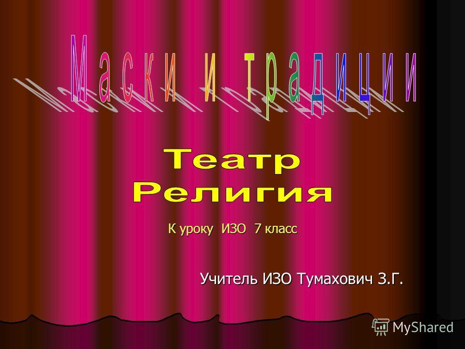 Учитель ИЗО Тумахович З.Г. К уроку ИЗО 7 класс
