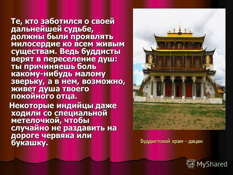 Буддистский храм - дацан Те, кто заботился о своей дальнейшей судьбе, должны были проявлять милосердие ко всем живым существам. Ведь буддисты верят в переселение душ: ты причиняешь боль какому-нибудь малому зверьку, а в нем, возможно, живет душа твое
