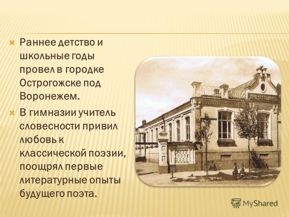 Раннее детство и школьные годы провел в городке Острогожске под Воронежем. В гимназии учитель словесности привил любовь к классической поэзии, поощрял первые литературные опыты будущего поэта.