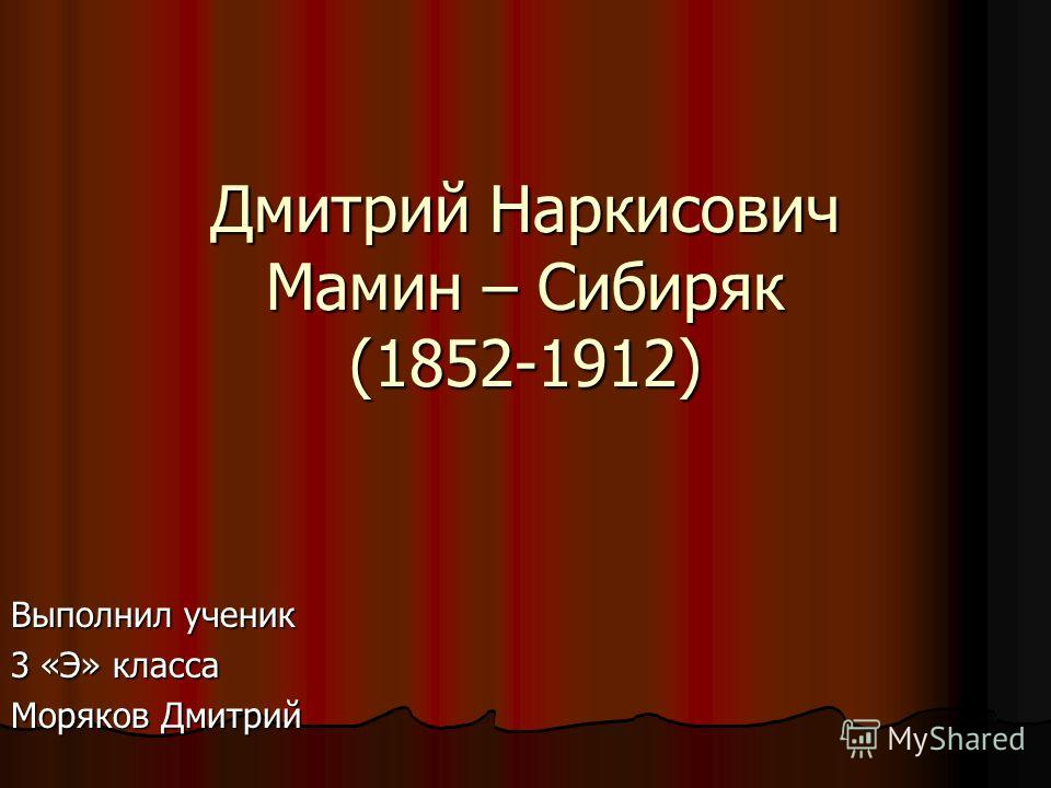 Дмитрий Наркисович Мамин – Сибиряк (1852-1912) Выполнил ученик 3 «Э» класса Моряков Дмитрий