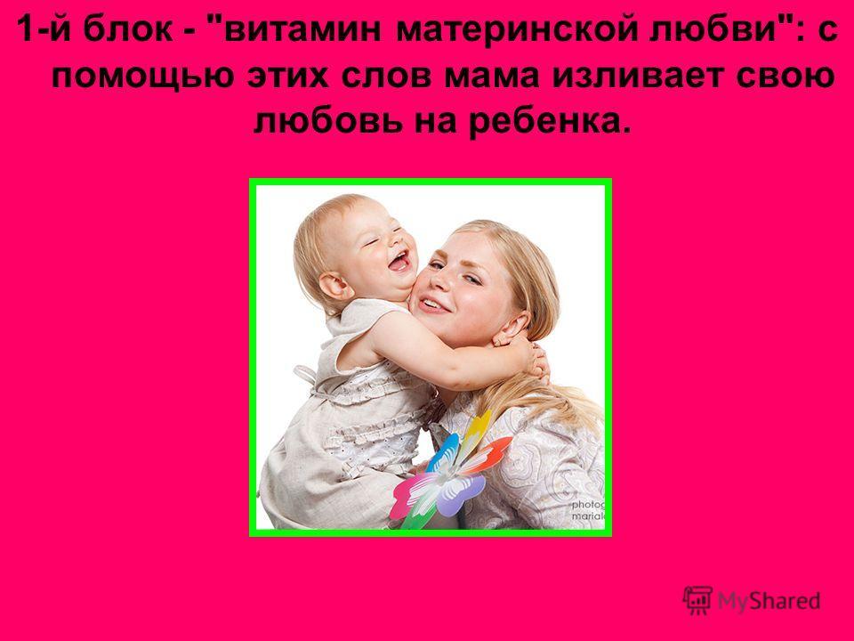 1-й блок - витамин материнской любви: с помощью этих слов мама изливает свою любовь на ребенка.