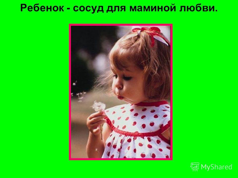 Ребенок - сосуд для маминой любви.