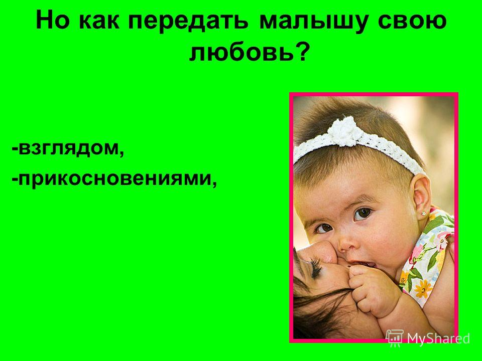 Но как передать малышу свою любовь? -взглядом, -прикосновениями,