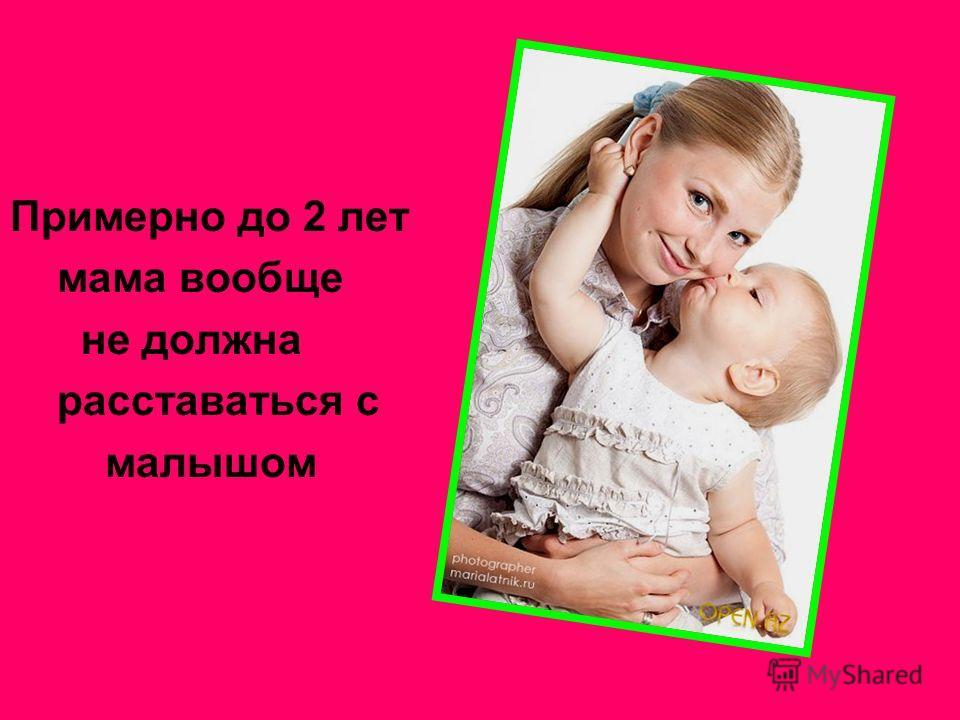 Примерно до 2 лет мама вообще не должна расставаться с малышом