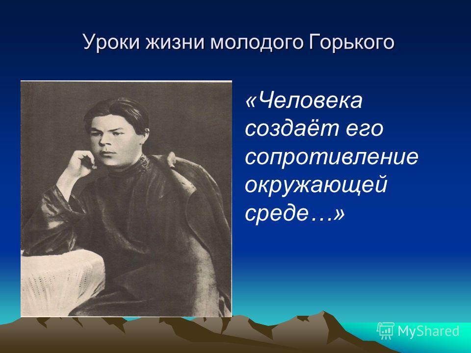 Уроки жизни молодого Горького Уроки жизни молодого Горького «Человека создаёт его сопротивление окружающей среде…»