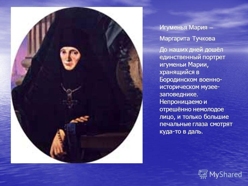 Игуменья Мария – Маргарита Тучкова До наших дней дошёл единственный портрет игуменьи Марии, хранящийся в Бородинском военно- историческом музее- заповеднике. Непроницаемо и отрешённо немолодое лицо, и только большие печальные глаза смотрят куда-то в