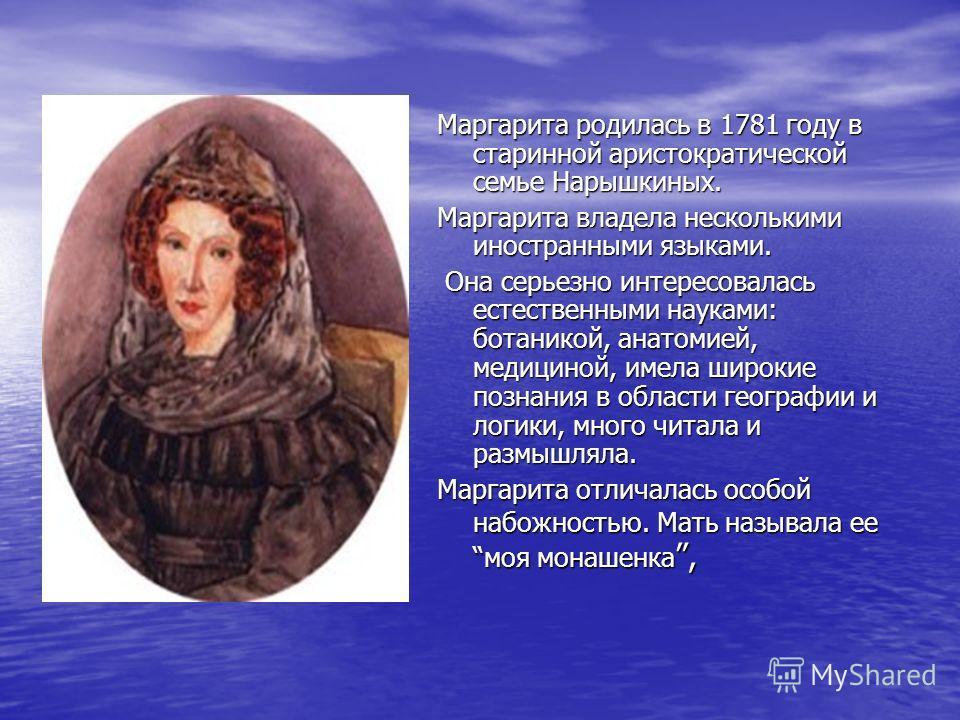 Маргарита родилась в 1781 году в старинной аристократической семье Нарышкиных. Маргарита владела несколькими иностранными языками. Она серьезно интересовалась естественными науками: ботаникой, анатомией, медициной, имела широкие познания в области ге
