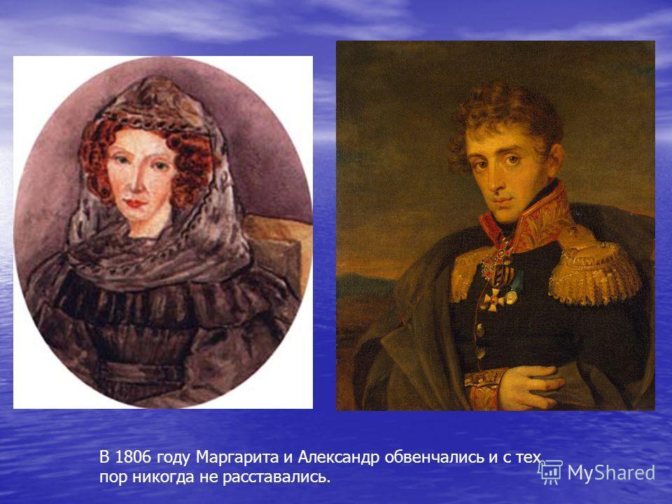 В 1806 году Маргарита и Александр обвенчались и с тех пор никогда не расставались.