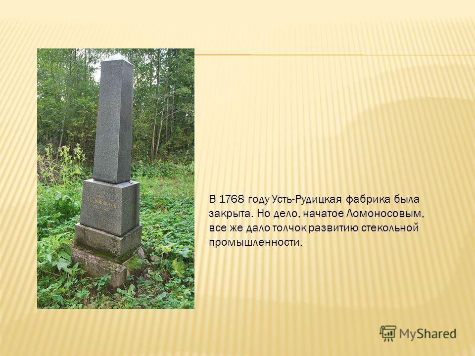 В 1768 году Усть-Рудицкая фабрика была закрыта. Но дело, начатое Ломоносовым, все же дало толчок развитию стекольной промышленности.