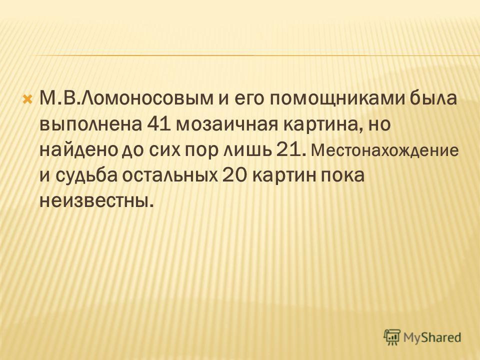 М.В.Ломоносовым и его помощниками была выполнена 41 мозаичная картина, но найдено до сих пор лишь 21. Местонахождение и судьба остальных 20 картин пока неизвестны.