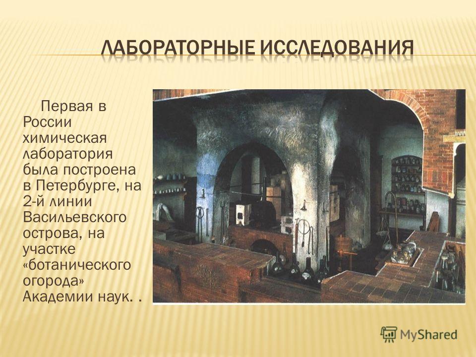 Первая в России химическая лаборатория была построена в Петербурге, на 2-й линии Васильевского острова, на участке «ботанического огорода» Академии наук..