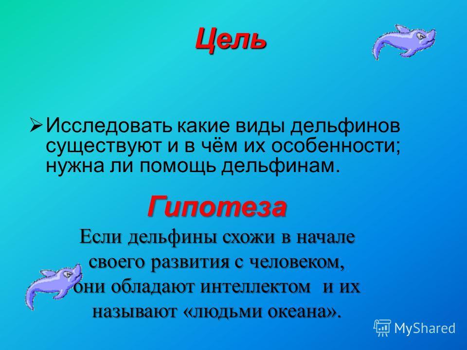Цель Исследовать какие виды дельфинов существуют и в чём их особенности; нужна ли помощь дельфинам. Гипотеза Если дельфины схожи в начале своего развития с человеком, они обладают интеллектом и их называют «людьми океана».