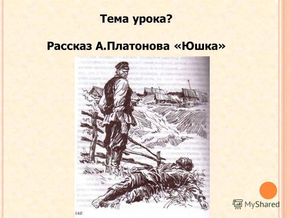 Тема урока? Рассказ А.Платонова «Юшка»