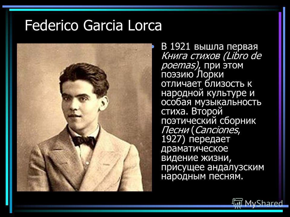 Federico Garcia Lorca В 1921 вышла первая Книга стихов (Libro de poemas), при этом поэзию Лорки отличает близость к народной культуре и особая музыкальность стиха. Второй поэтический сборник Песни (Canciones, 1927) передает драматическое видение жизн