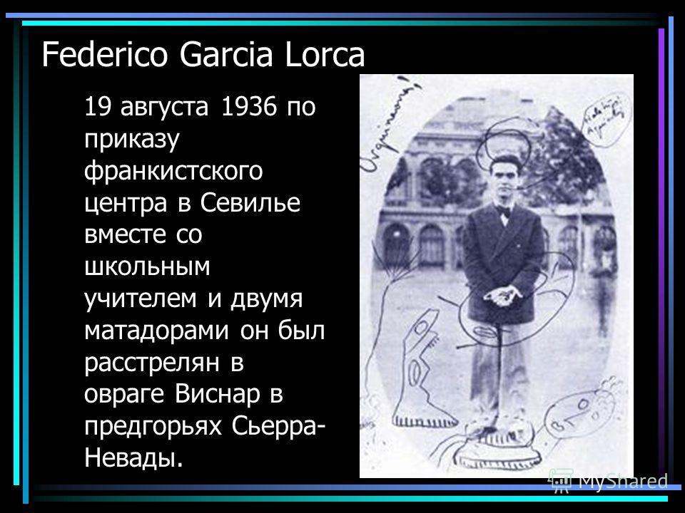 Federico Garcia Lorca 19 августа 1936 по приказу франкистского центра в Севилье вместе со школьным учителем и двумя матадорами он был расстрелян в овраге Виснар в предгорьях Сьерра- Невады.
