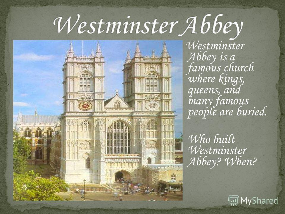 Westminster Abbey is a famous church where kings, queens, and many famous people are buried. Who built Westminster Abbey? When?