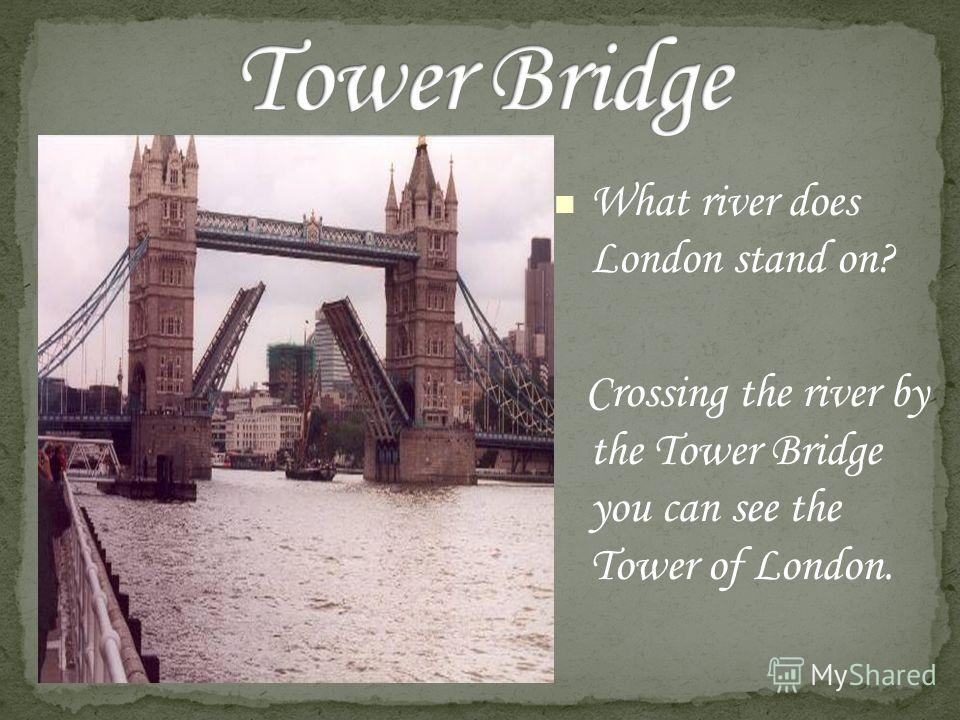 What river does London stand on? Crossing the river by the Tower Bridge you can see the Tower of London.