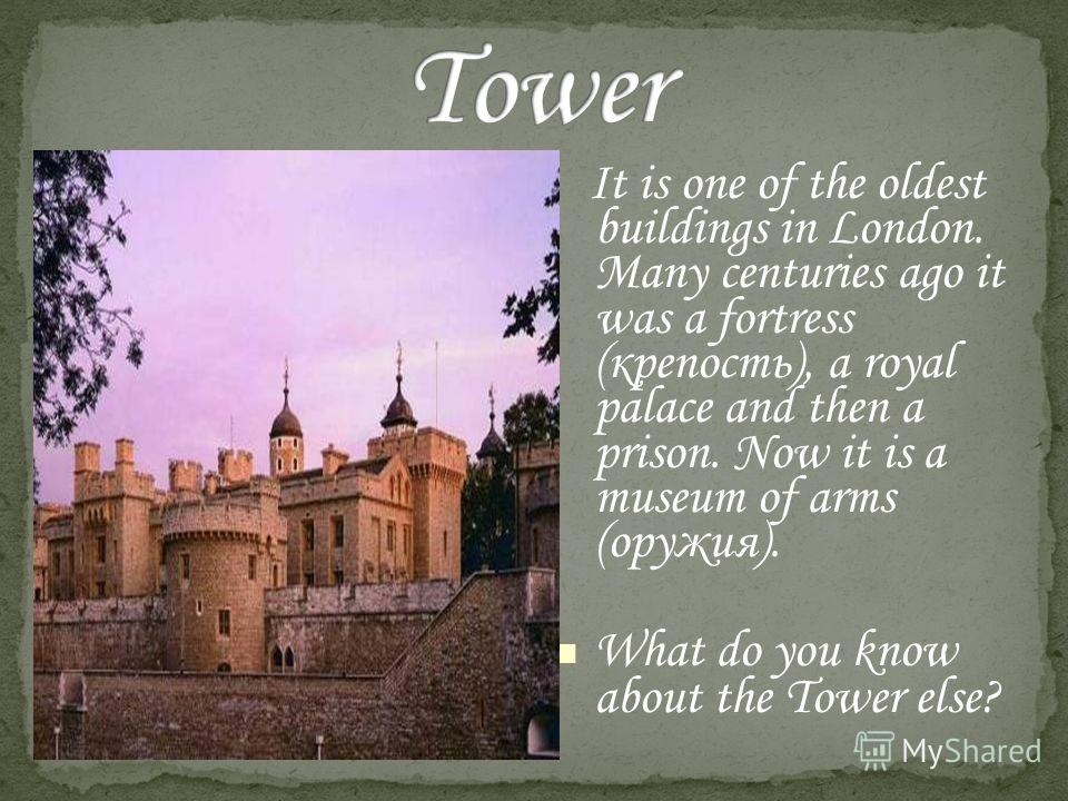 It is one of the oldest buildings in London. Many centuries ago it was a fortress (крепость), a royal palace and then a prison. Now it is a museum of arms (оружия). What do you know about the Tower else?