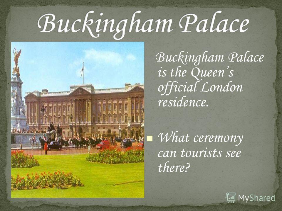 Buckingham Palace is the Queens official London residence. What ceremony can tourists see there?