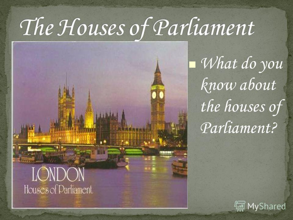 What do you know about the houses of Parliament?