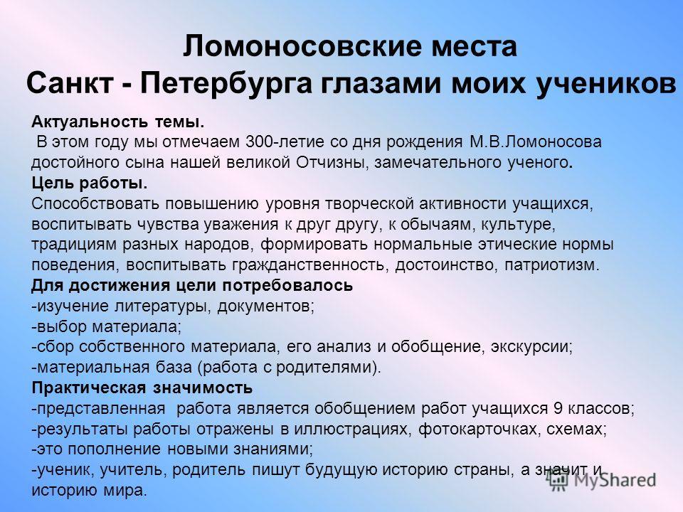 Ломоносовские места Санкт - Петербурга глазами моих учеников Актуальность темы. В этом году мы отмечаем 300-летие со дня рождения М.В.Ломоносова достойного сына нашей великой Отчизны, замечательного ученого. Цель работы. Способствовать повышению уров