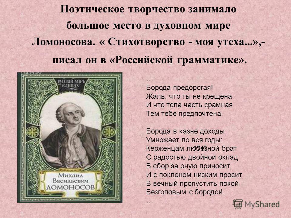 Поэтическое творчество занимало большое место в духовном мире Ломоносова. « Стихотворство - моя утеха...»,- писал он в «Российской грамматике». 1747 … Борода предорогая! Жаль, что ты не крещена И что тела часть срамная Тем тебе предпочтена. Борода в