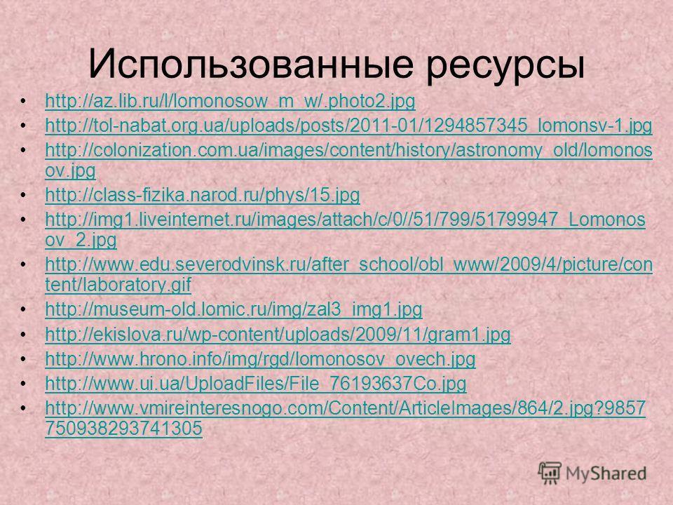 Использованные ресурсы http://az.lib.ru/l/lomonosow_m_w/.photo2. jpg http://tol-nabat.org.ua/uploads/posts/2011-01/1294857345_lomonsv-1. jpg http://colonization.com.ua/images/content/history/astronomy_old/lomonos ov.jpghttp://colonization.com.ua/imag