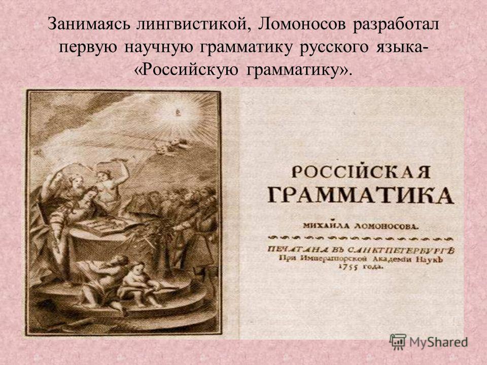 Занимаясь лингвистикой, Ломоносов разработал первую научную грамматику русского языка- «Российскую грамматику».
